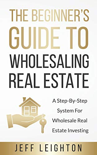 Real Estate Investing Books! - The Beginner's Guide To Wholesaling Real Estate: A Step-By-Step System For Wholesale Real Estate Investing