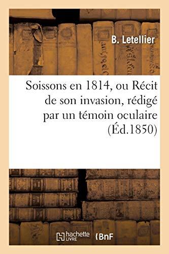 Soissons en 1814, ou Récit de son invasion, rédigé par un témoin oculaire, M. Letellier: , précédé de notices sur le général Rusca et le lieutenant-colonel Charlier