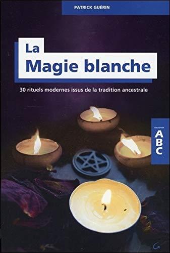 La Magie blanche - 30 rituels modernes issus de la tradition ancestrale - ABC