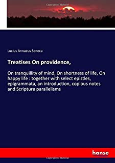 Treatises On providence,: On tranquillity of mind, On shortness of life, On happy life : together with select epistles, ep...