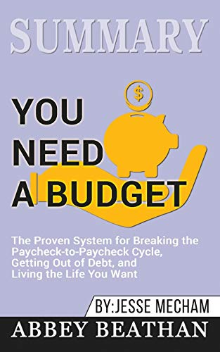 Summary of You Need a Budget: The Proven System for Breaking the Paycheck-to-Paycheck Cycle, Getting Out of Debt, and Living the Life You Want by Jesse Mecham