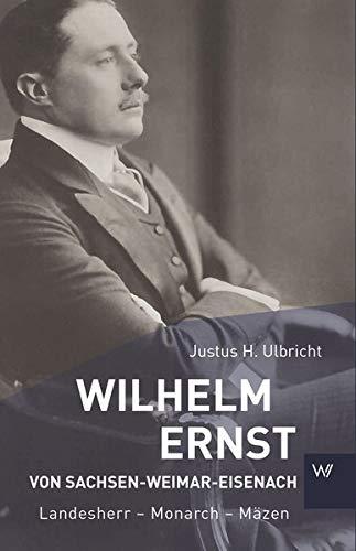 Wilhelm Ernst von Sachsen-Weimar-Eisenach: Landesherr – Monarch – Mäzen (Kleine Personenreihe)