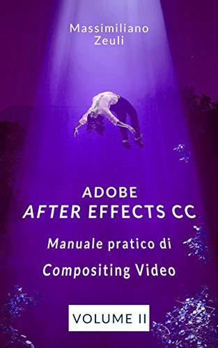 Adobe After Effects CC - Manuale pratico di Compositing Video (Volume 2): Interno a Colori (Adobe After Effects CC – Manuale pratico di Compositing Video (Versione a Colori))