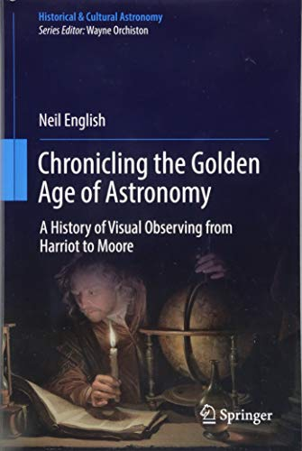 Chronicling the Golden Age of Astronomy: A History of Visual Observing from Harriot to Moore (Historical & Cultural Astronomy)