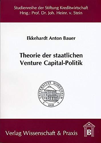 Theorie der staatlichen Venture Capital-Politik.: Begründungsansätze, Wirkungen und Effizienz der staatlichen Subventionierung von Venture Capital. ... an der Universität Hohenheim)