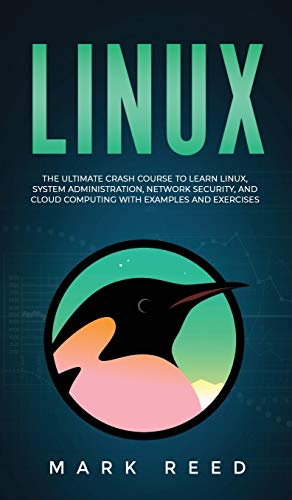 Linux: The Ultimate Crash Course to Learn Linux, System Administration, Network Security, and Cloud Computing with Examples a: The Ultimate Crash ... Cloud Computing with Examples and Exercises