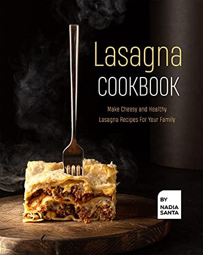 Lasagna Cookbook: Make Cheesy and Healthy Lasagna Recipes For Your Family (English Edition)