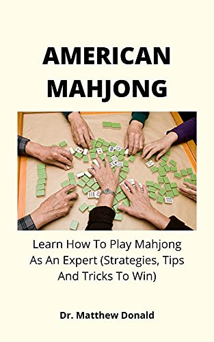 AMERICAN MAHJONG: Learn How To Play Mahjong As An Expert (Strategies, Tips And Tricks To Win) (English Edition)
