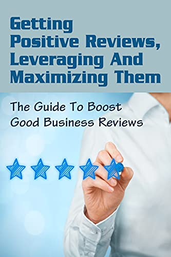 Getting Positive Reviews, Leveraging And Maximizing Them: The Guide To Boost Good Business Reviews: How To Skyrocket Your Leads (English Edition)