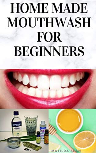 HOME MADE MOUTH WASH FOR BEGINNERS: Easy guide on how to make natural mouth wash that prevent mouth odour,teeth decay and strengthen the gums (English Edition)
