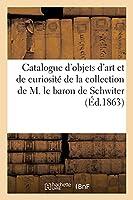Catalogue d'Une Réunion d'Objets d'Art Et de Curiosité de la Collection de M. Le Baron de Schwiter