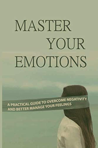 Master Your Emotions: A Practical Guide To Overcome Negativity And Better Manage Your Feelings: You Need To Use Your To Evaluate And Control Your Emotions