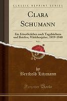 Clara Schumann, Vol. 1: Ein Kuenstlerleben Nach Tagebuechern Und Briefen; Maedchenjahre, 1819-1840 (Classic Reprint)