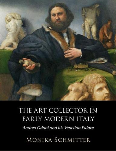 The Art Collector in Early Modern Italy: Andrea Odoni and his Venetian Palace