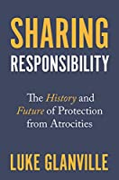 Sharing Responsibility: The History and Future of Protection from Atrocities (Human Rights and Crimes Against Humanity)