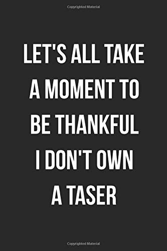 Let's All Take A Moment To Be Thankful I Don't Own A Taser: Funny Blank...