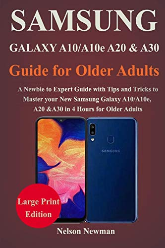 Samsung Galaxy A10/A10e, A20 & A30 Guide for Older Adults: A Newbie to Expert Guide with Tips and Tricks to Master your New Samsung Galaxy A10, A10e, A20 and A30 in 4 Hours For Older Adults