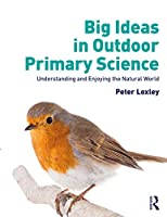 Big Ideas in Outdoor Primary Science: Understanding and Enjoying the Natural World