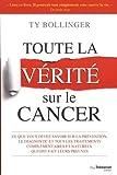 Toute la vérité sur le cancer : Ce que vous devez savoir sur la prévention, le diagnostic et tous les...