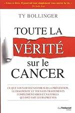 Toute la vérité sur le cancer - Ce que vous devez savoir sur la prévention, le diagnostic et tous les traitements complémentaires et naturels qui ont fait leurs preuves de Ty Bollinger