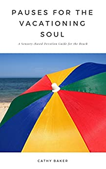 Pauses for the Vacationing Soul: A Sensory-Based Devotion Guide for the Beach by [Cathy Baker]