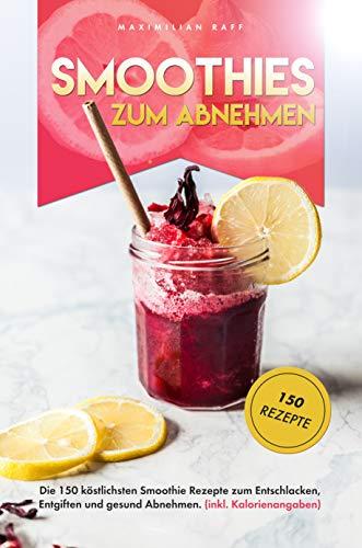 Smoothies zum Abnehmen Buch: Die 150 köstlichsten Smoothie Rezepte zum Entschlacken, Entgiften und gesund Abnehmen. Inkl. Kalorienangaben.