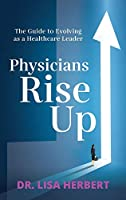 Physicians Rise Up: The Guide to Evolving as a Healthcare Leader