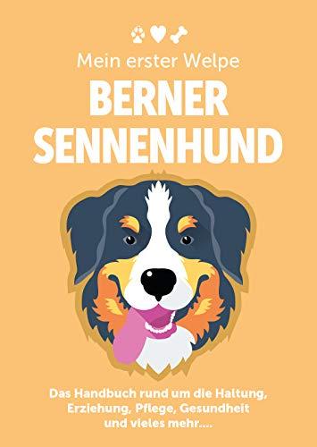 Mein erster Welpe: Berner Sennenhund - Das Handbuch rund um die Haltung, Erziehung, Pflege, Gesundheit und vieles mehr....