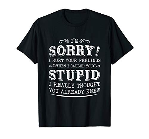I'm Sorry I Hurt Your Feelings When I called You Stupid T-Shirt
