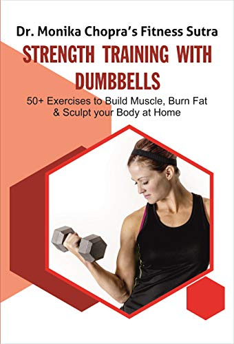 Strength Training with Dumbbells: 50+ Exercises to Build Muscle, Burn Fat and Sculpt your Body at Home (Fitness Sutra Book 3)