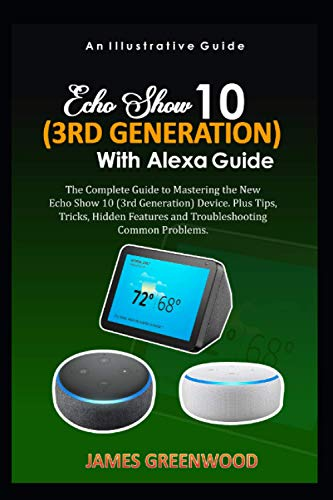 MASTER THE NEW ECHO SHOW 10 (3RD GENERATION) WITH ALEXA: The Complete Guide to Mastering the New Echo Show 10 (3rd Generation) Device. Plus Tips, Tricks, Hidden Features, and Troubleshooting Problems