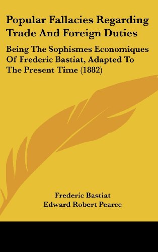Popular Fallacies Regarding Trade and Foreign Duties: Being the Sophismes Economiques of Frederic Bastiat, Adapted to the Present Time (1882)