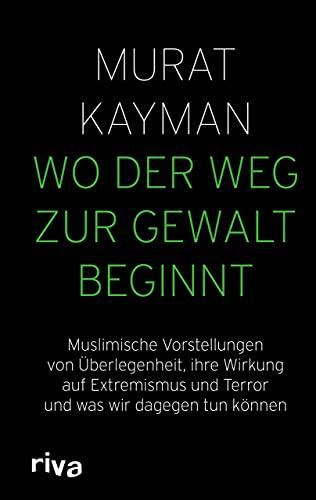 Wo der Weg zur Gewalt beginnt: Muslimische Vorstellungen von Überlegenheit, ihre Wirkung auf Extremismus und Terror und was wir dagegen tun können