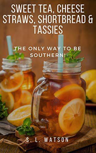 Sweet Tea, Cheese Straws, Shortbread & Tassies: The Only Way To Be Southern! (Southern Cooking Recipes Book 52)