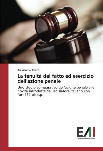 La tenuità del fatto ed esercizio dell'azione penale: Uno studio comparativo dell'azione penale e le novità introdotte dal legislatore italiano con l'art 131 bis c.p. (Italian Edition)