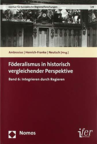 Föderalismus in historisch vergleichender Perspektive: Band 6: Integrieren durch Regieren
