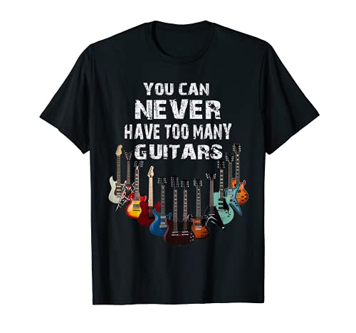 You Can Never Have Too many Guitars,Musiker T-Shirt