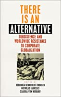 There Is an Alternative: Subsistence and Worldwide Resistance to Corporate Globalization