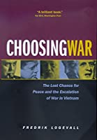 Choosing War: The Lost Chance for Peace and the Escalation of War in Vietnam