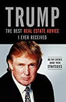 Trump the Best Real Estate Advice I Ever Received: 100 Top Experts Share Their Strategies