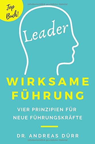 Wirksame Führung: Vier Prinzipien für neue Führungskräfte: Wie du Führungskompetenz entwickelst und dir Mitarbeiterführung gelingt