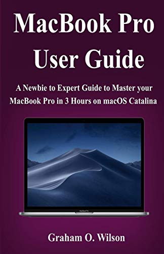MacBook Pro User Guide: A Newbie to Expert Guide to Master your MacBook Pro in 3 Hours!