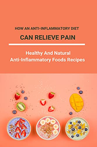How An Anti-Inflammatory Diet Can Relieve Pain: Healthy And Natural Anti-Inflammatory Foods Recipes: Full List Of Anti Inflammatory Foods (English Edition)