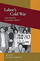 Labor's Cold War: Local Politics in a Global Context (Working Class in American History)