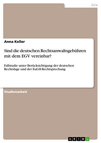 Sind die deutschen Rechtsanwaltsgebühren mit dem EGV vereinbar?: Fallstudie unter Berücksichtigung der deutschen Rechtslage und der EuGH-Rechtsprechung