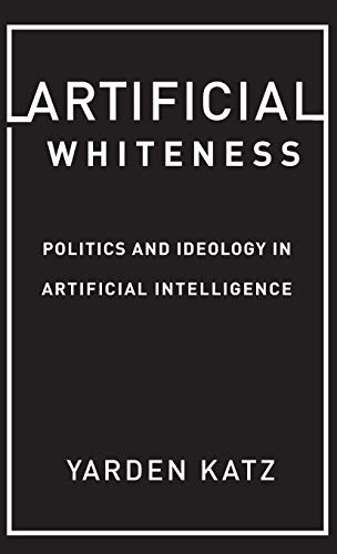 Compare Textbook Prices for Artificial Whiteness: Politics and Ideology in Artificial Intelligence Illustrated Edition ISBN 9780231194907 by Katz, Yarden