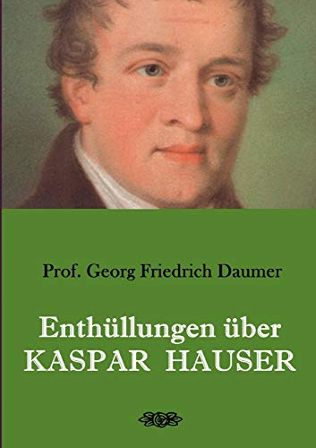 Enthüllungen über Kaspar Hauser: Belege - Dokumente - Tatsachen.