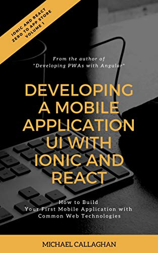 Developing a Mobile Application UI with Ionic and React: How to Build Your First Mobile Application with Common Web Technologies (Ionic and React: Idea to App Store Book 1) (English Edition)