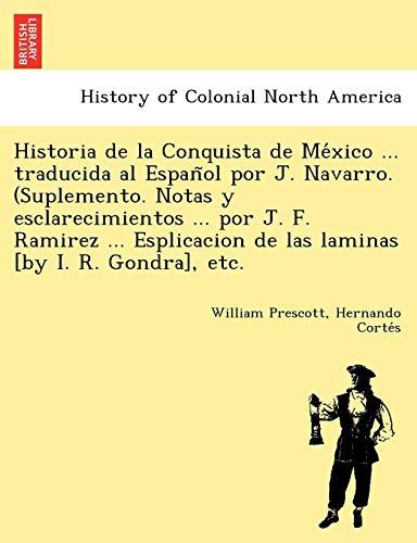 Historia de la Conquista de México ... traducida al Español por J. Navarro. (Suplemento. Notas y esclarecimientos ... por J. F. Ramirez ... Esplicacion de las laminas [by I. R. Gondra], etc.