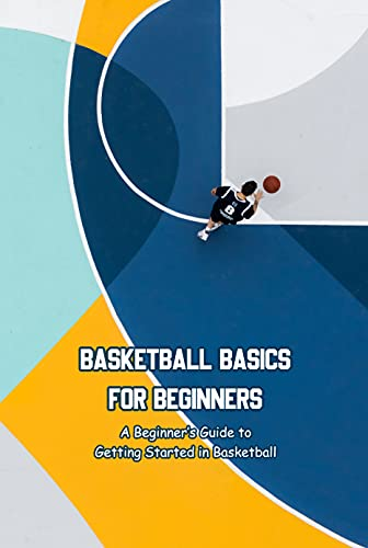 Basketball Basics for Beginners: A Beginner's Guide to Getting Started in Basketball: Gifts for Fathers (English Edition)